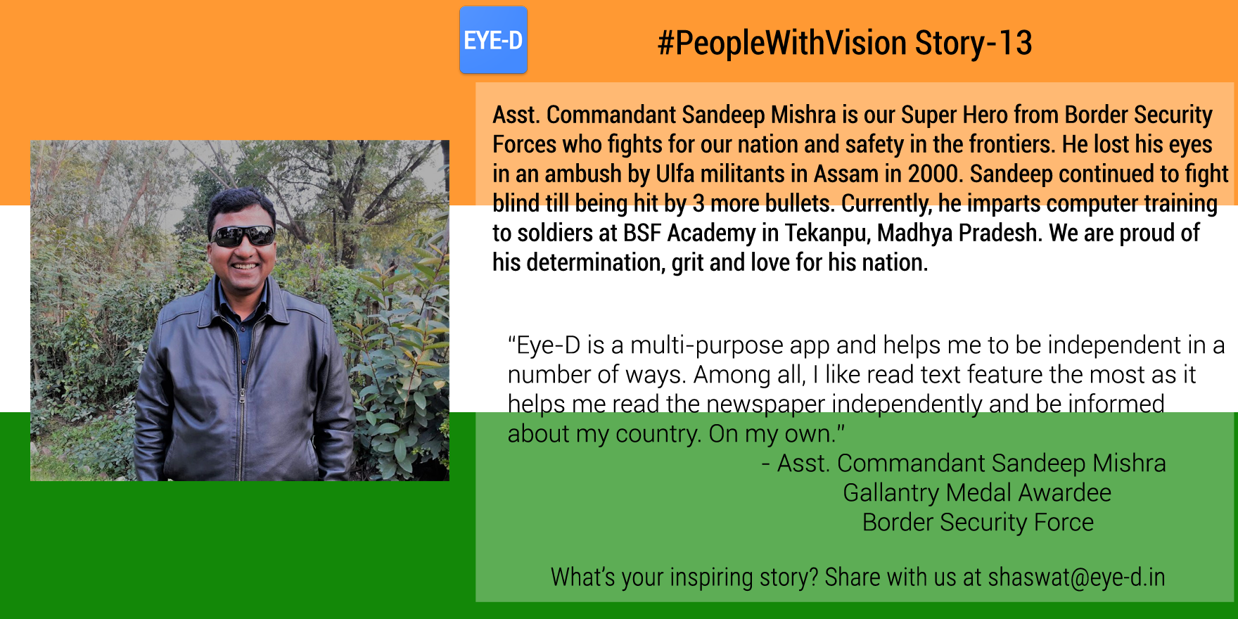 Asst. Commandant Sandeep Mishra's PeopleWithVision story talks about the harsh incident where Sandeep lost his eyes in ambush with militants and his love for his country which kept him continue fighting even after being blindfolded. The story also shares Sandeep's experience with Eye-D and it is enabling him to be informed about his country on his own.