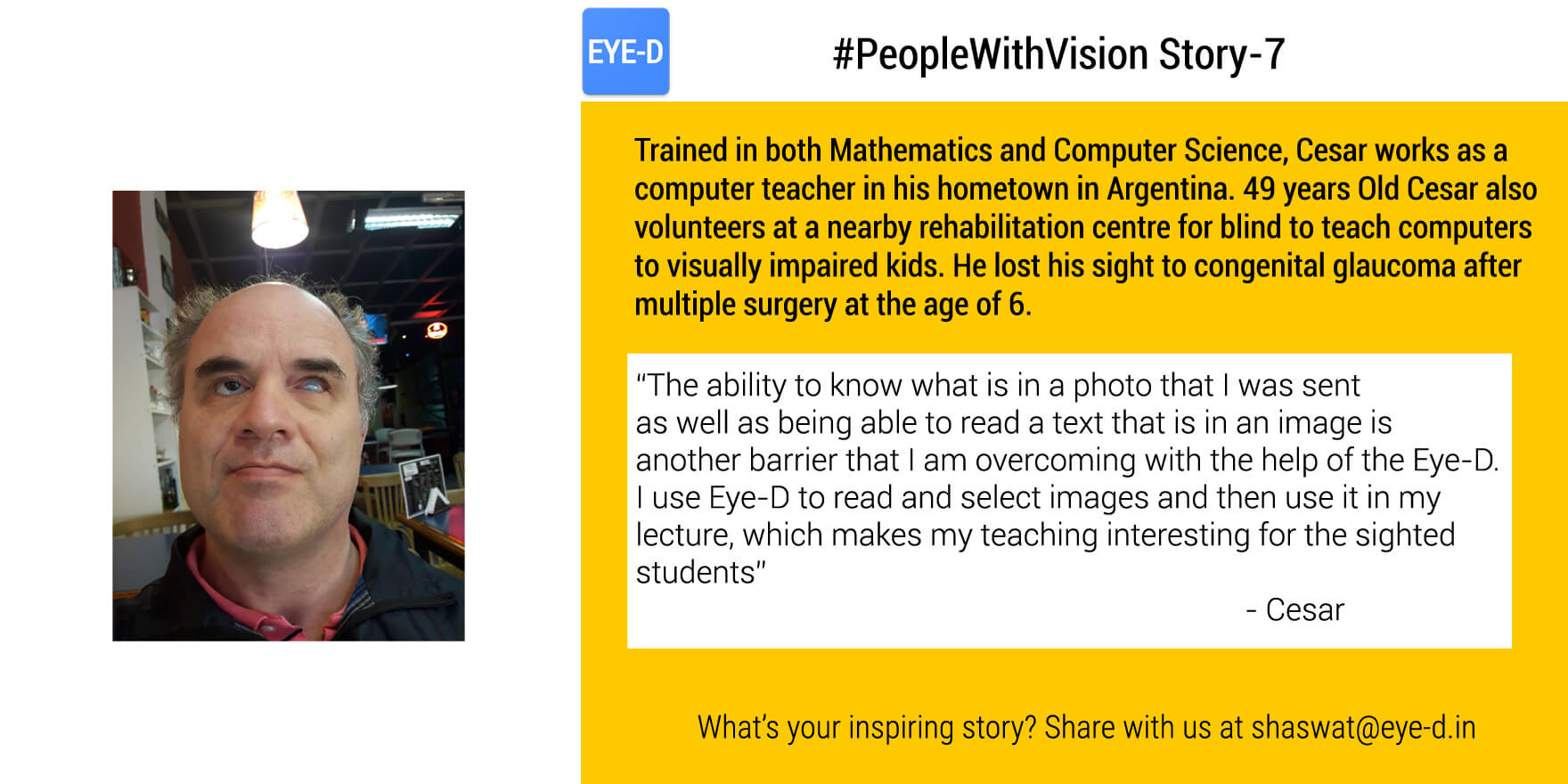 Cesar's people with vision story talks about how Cesar established himself as a computer instructor at a conventional school despite of loosing vision at the age of 6. He feels empowered when he can read images and text in the images by using EyeD. He even uses Eye-D to pick suitable images for his lecture to make it interesting for the sighted kids.