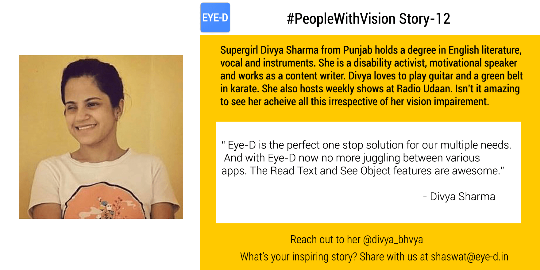 Divya, the motivational speaker, content writer, disability activist and RJ from a small town inPunjab achieved all this in life irrespective of numerous odds in life. Her People with vision story talks how Divya emerged as an activist to sensitise people about disability after being asked to leave school early in life. Divya also speaks about her experience with Eye-D and how it is helping her in being independent.