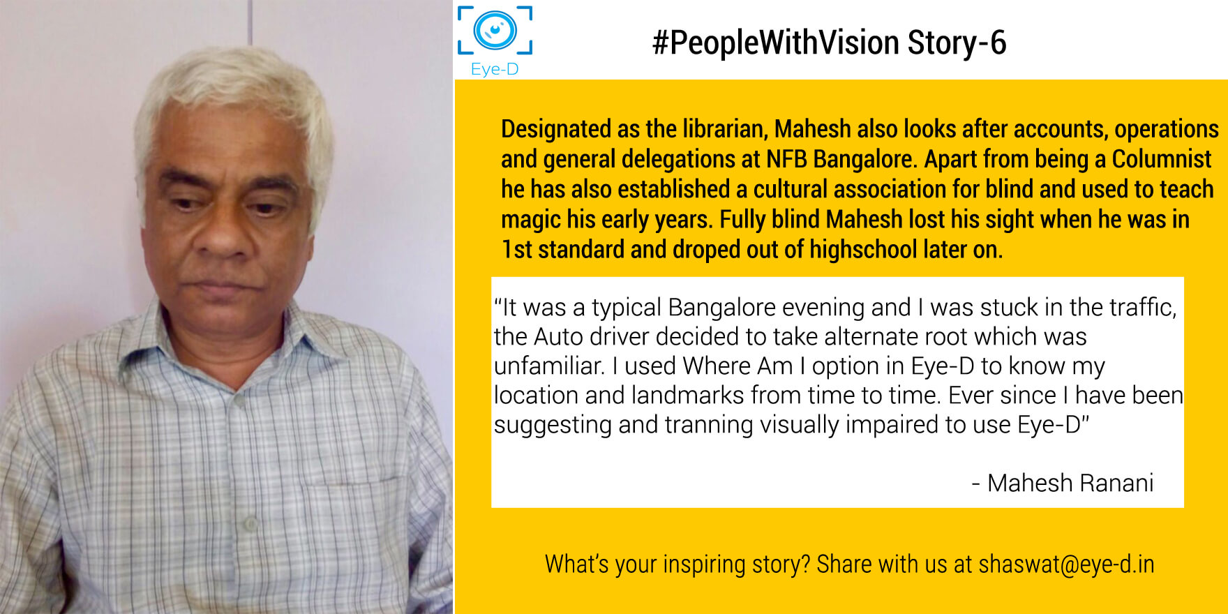 Mahesh works as a librarian at NFB Bangalore. Belonging to a business family Mahesh was earlier involved in family business before dedicating himself fully towards this social work. Mahesh says he found Eye-D App really helpful to be location aware while he was travelling alone and was stuck in the traffic. Since then he has been teaching people to use Eye-D app.